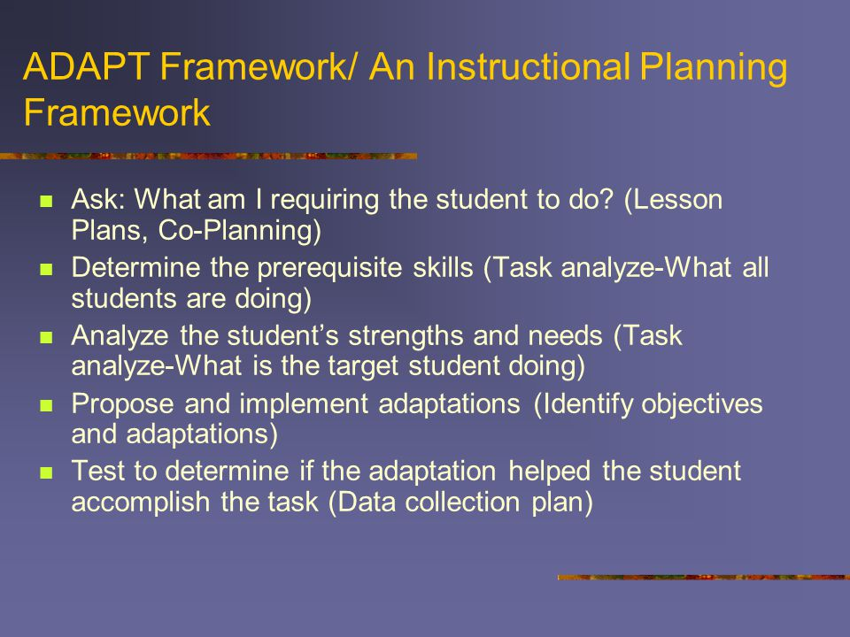 ADAPT Framework/ An Instructional Planning Framework Ask: What am I requiring the student to do.