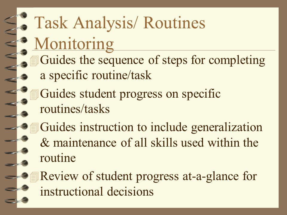 Task Analysis/ Routines Monitoring 4 Guides the sequence of steps for completing a specific routine/task 4 Guides student progress on specific routines/tasks 4 Guides instruction to include generalization & maintenance of all skills used within the routine 4 Review of student progress at-a-glance for instructional decisions
