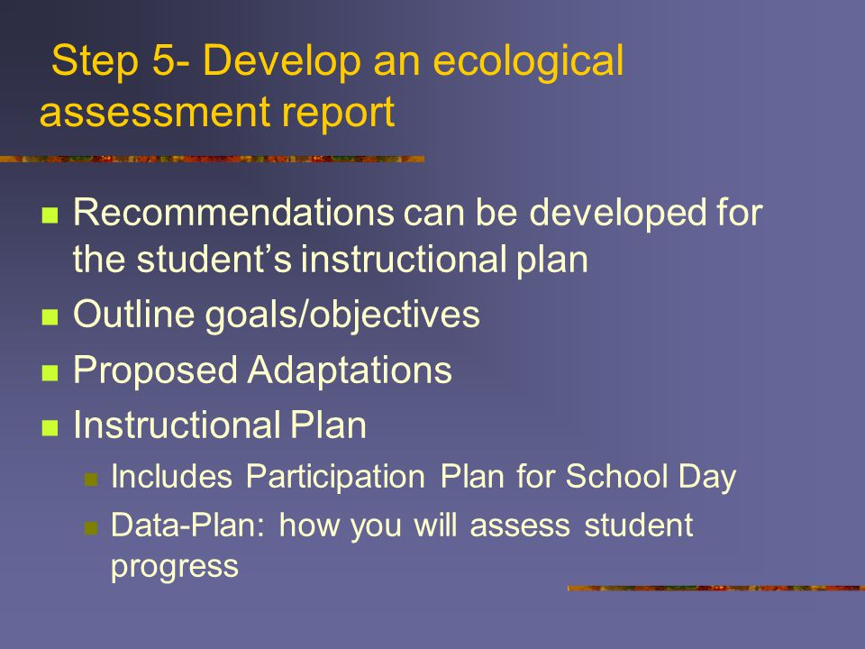Step 5- Develop an ecological assessment report Recommendations can be developed for the student's instructional plan Outline goals/objectives Proposed Adaptations Instructional Plan Includes Participation Plan for School Day Data-Plan: how you will assess student progress