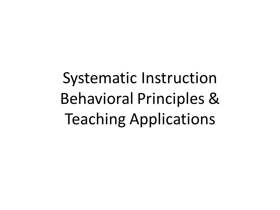 Systematic Instruction Behavioral Principles & Teaching Applications