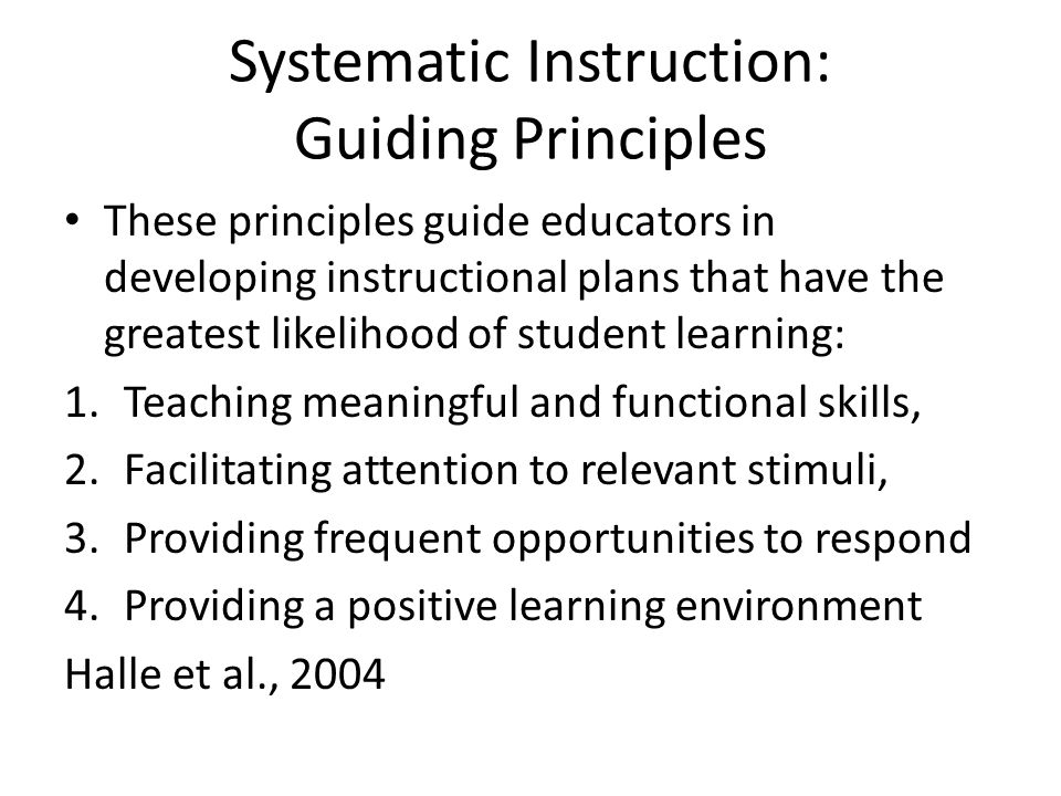Systematic Instruction: Guiding Principles These principles guide educators in developing instructional plans that have the greatest likelihood of student learning: 1.Teaching meaningful and functional skills, 2.Facilitating attention to relevant stimuli, 3.Providing frequent opportunities to respond 4.Providing a positive learning environment Halle et al., 2004