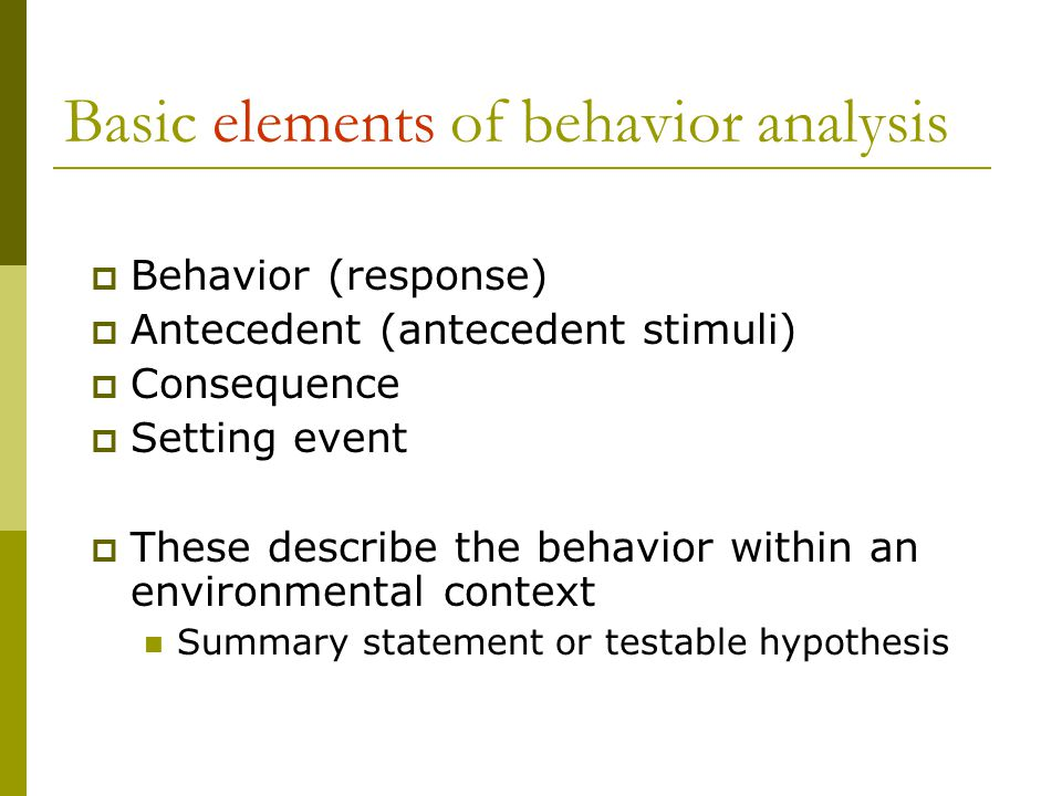 Basic elements of behavior analysis  Behavior (response)  Antecedent (antecedent stimuli)  Consequence  Setting event  These describe the behavior within an environmental context Summary statement or testable hypothesis