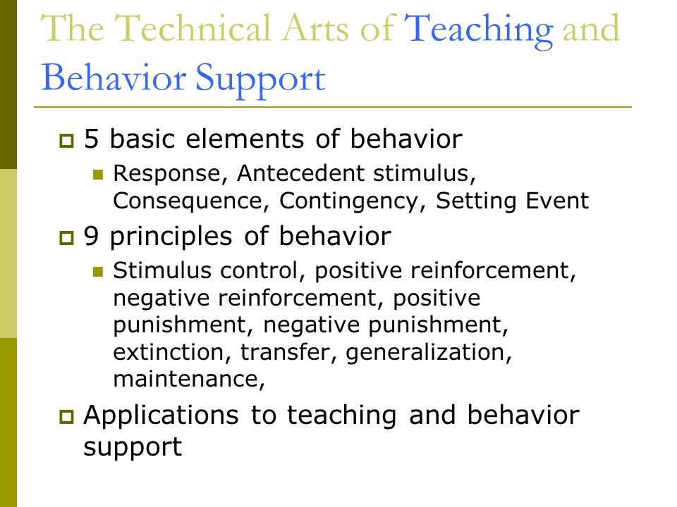 The Technical Arts of Teaching and Behavior Support  5 basic elements of behavior Response, Antecedent stimulus, Consequence, Contingency, Setting Event  9 principles of behavior Stimulus control, positive reinforcement, negative reinforcement, positive punishment, negative punishment, extinction, transfer, generalization, maintenance,  Applications to teaching and behavior support