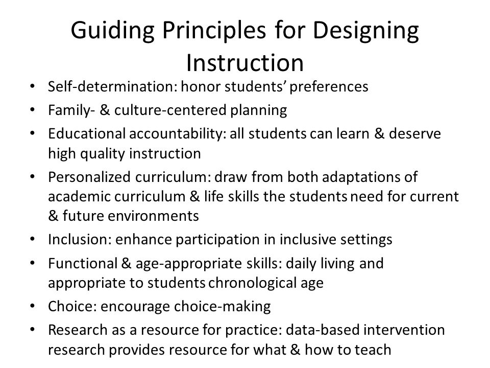 Guiding Principles for Designing Instruction Self-determination: honor students' preferences Family- & culture-centered planning Educational accountability: all students can learn & deserve high quality instruction Personalized curriculum: draw from both adaptations of academic curriculum & life skills the students need for current & future environments Inclusion: enhance participation in inclusive settings Functional & age-appropriate skills: daily living and appropriate to students chronological age Choice: encourage choice-making Research as a resource for practice: data-based intervention research provides resource for what & how to teach