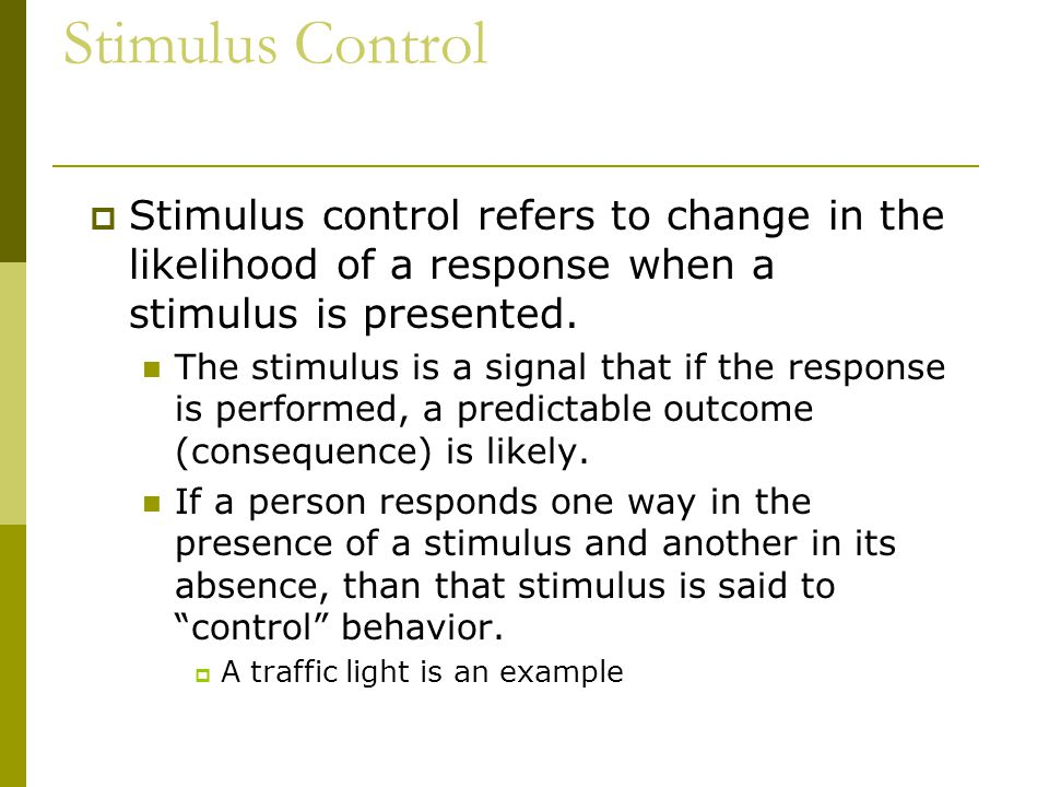 Stimulus Control  Stimulus control refers to change in the likelihood of a response when a stimulus is presented.