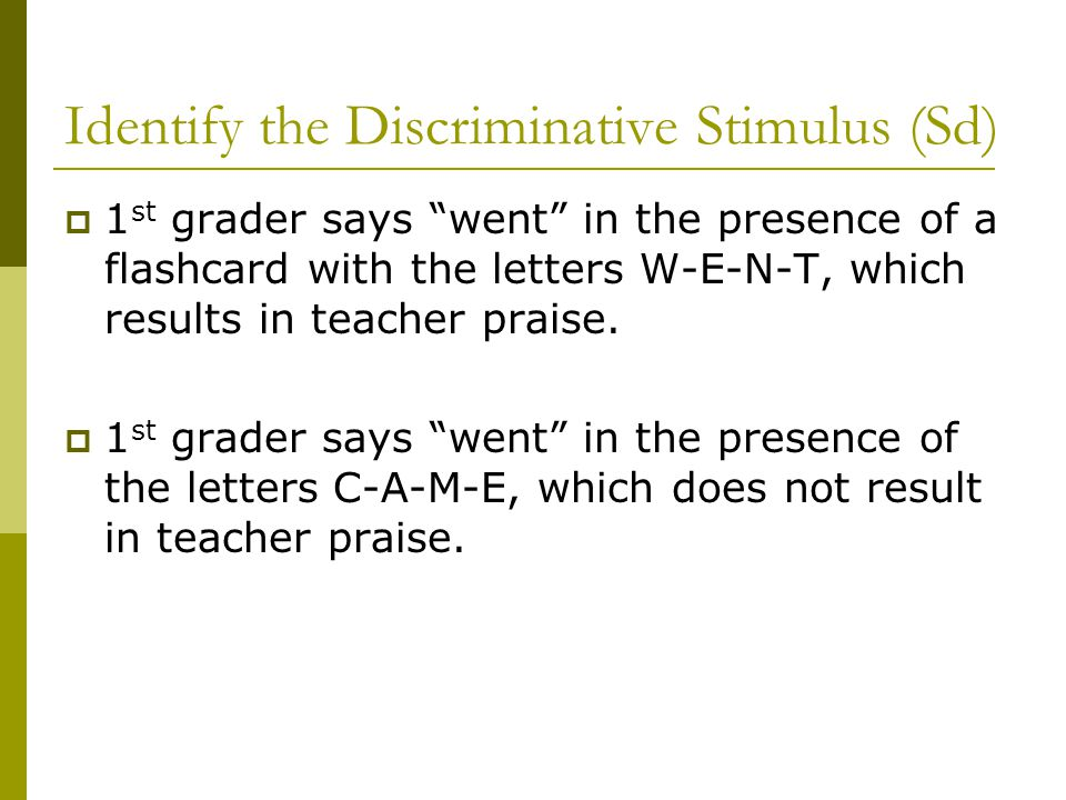 Identify the Discriminative Stimulus (Sd)  1 st grader says went in the presence of a flashcard with the letters W-E-N-T, which results in teacher praise.
