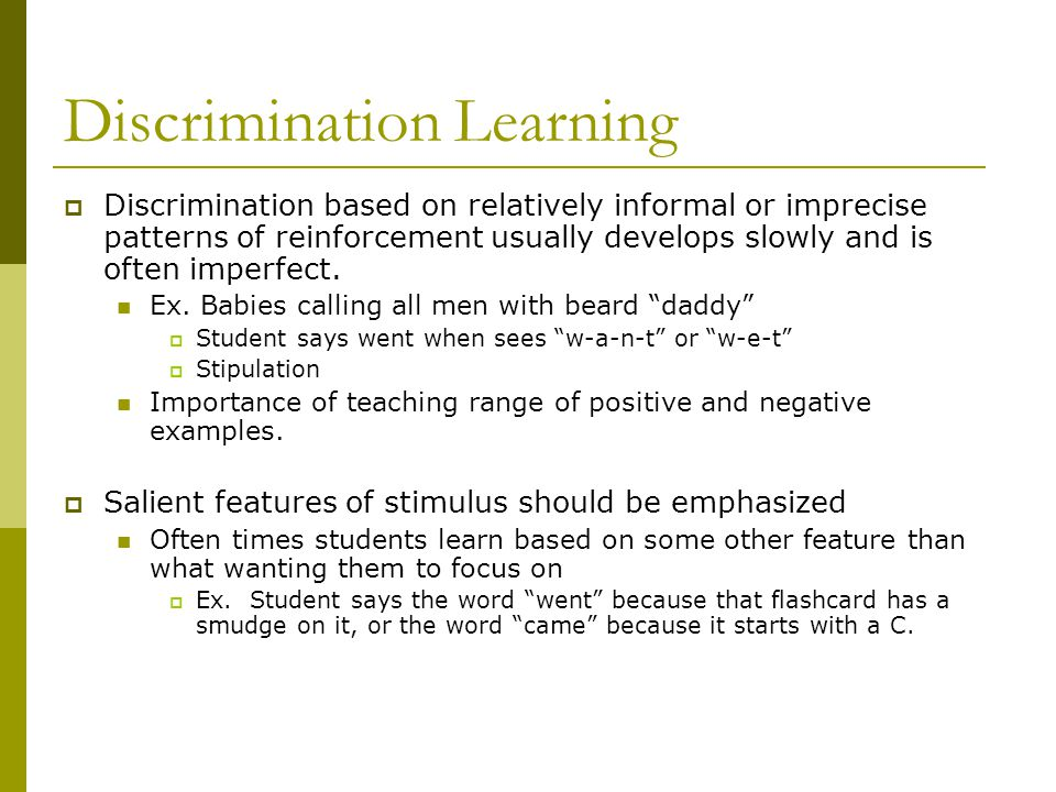 Discrimination Learning  Discrimination based on relatively informal or imprecise patterns of reinforcement usually develops slowly and is often imperfect.