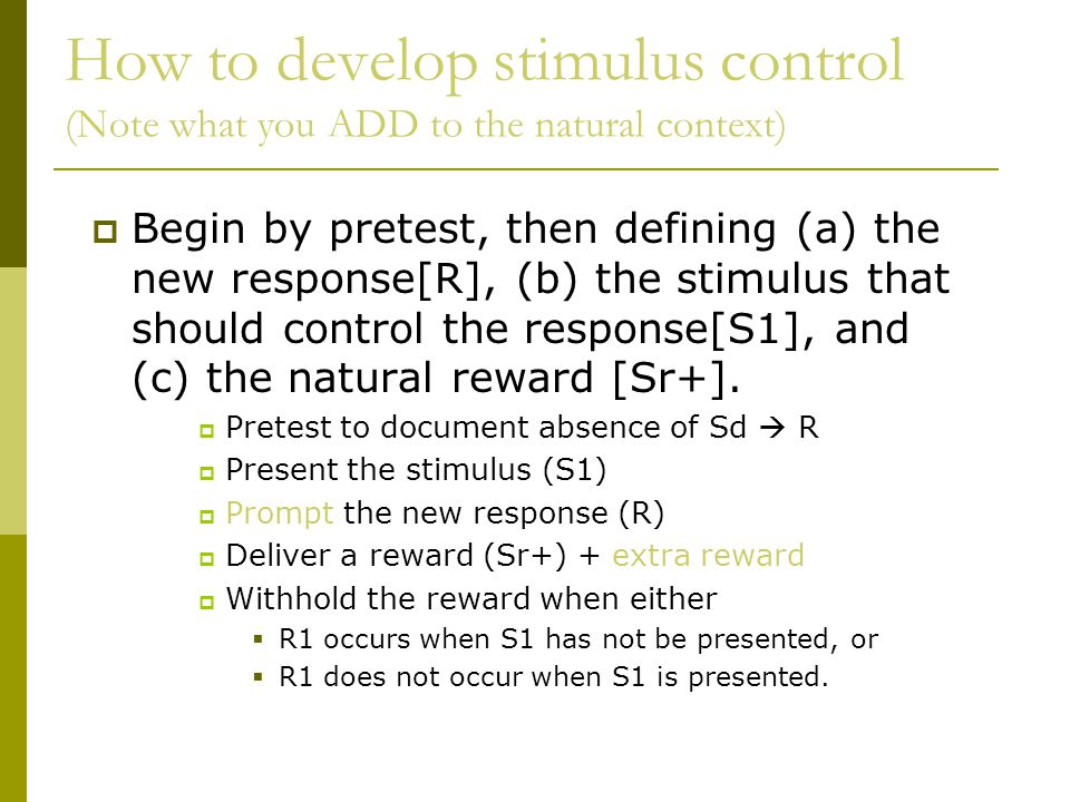 How to develop stimulus control (Note what you ADD to the natural context)  Begin by pretest, then defining (a) the new response[R], (b) the stimulus that should control the response[S1], and (c) the natural reward [Sr+].