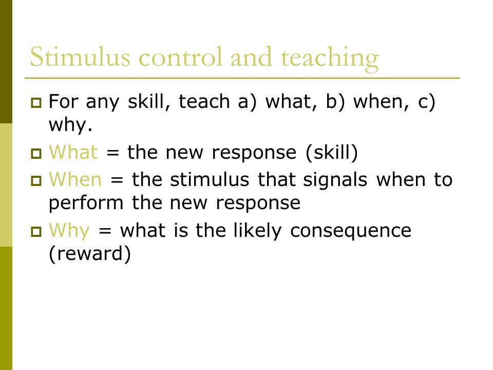 Stimulus control and teaching  For any skill, teach a) what, b) when, c) why.