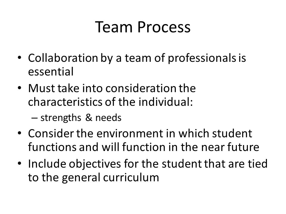Team Process Collaboration by a team of professionals is essential Must take into consideration the characteristics of the individual: – strengths & needs Consider the environment in which student functions and will function in the near future Include objectives for the student that are tied to the general curriculum