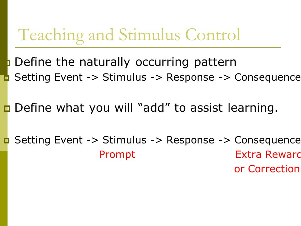 Teaching and Stimulus Control  Define the naturally occurring pattern  Setting Event -> Stimulus -> Response -> Consequence  Define what you will add to assist learning.