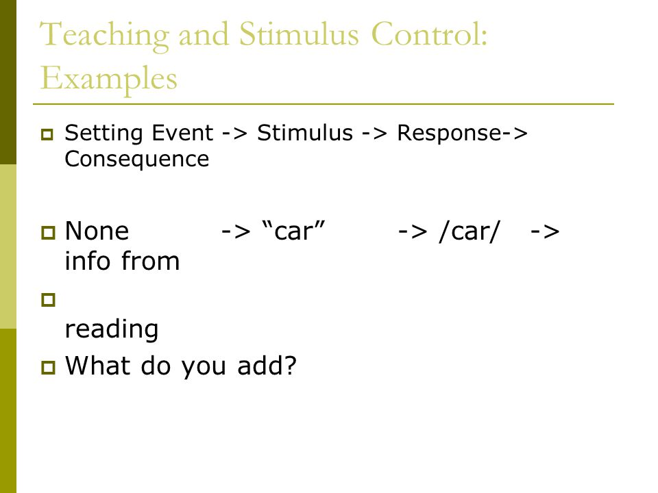 Teaching and Stimulus Control: Examples  Setting Event -> Stimulus -> Response-> Consequence  None -> car -> /car/ -> info from  reading  What do you add?
