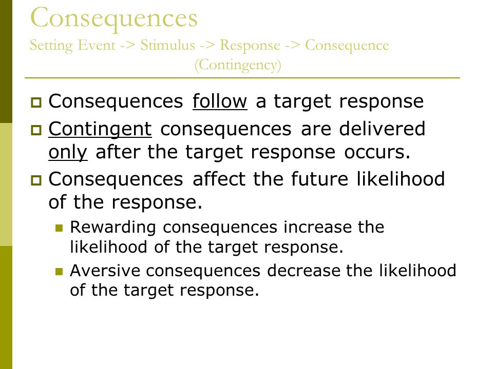 Consequences Setting Event -> Stimulus -> Response -> Consequence (Contingency)  Consequences follow a target response  Contingent consequences are delivered only after the target response occurs.