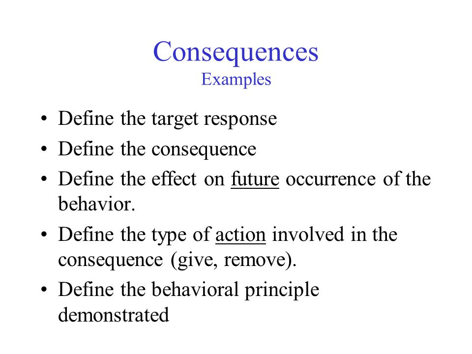 Consequences Examples Define the target response Define the consequence Define the effect on future occurrence of the behavior.