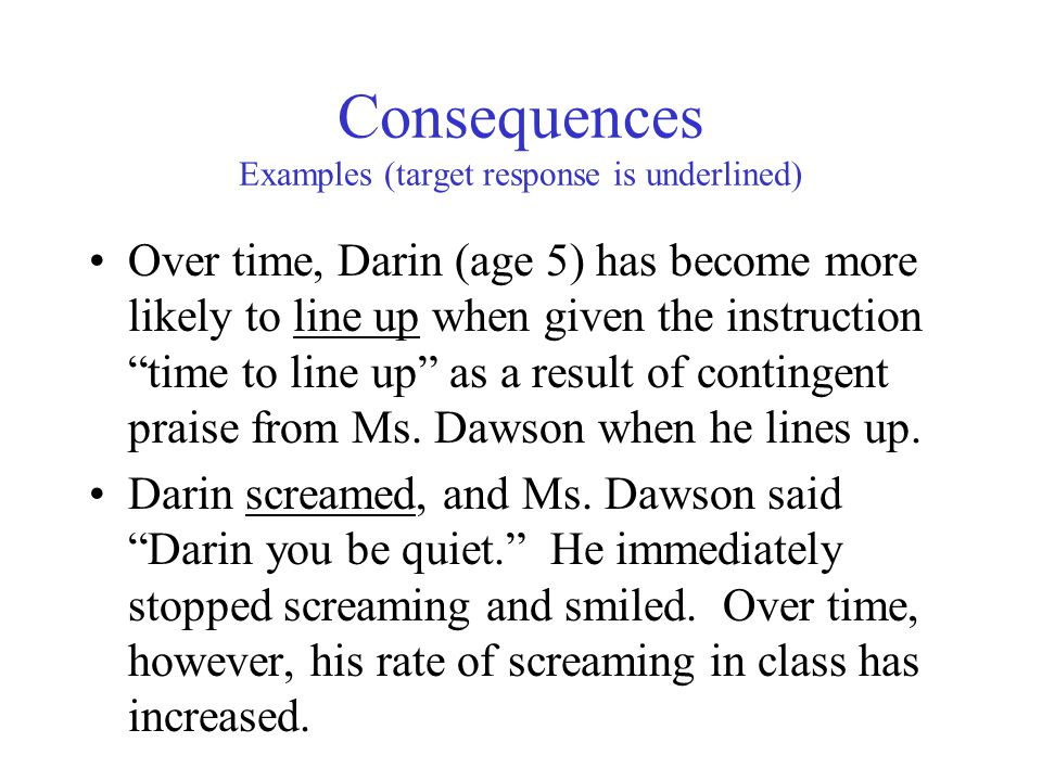 Consequences Examples (target response is underlined) Over time, Darin (age 5) has become more likely to line up when given the instruction time to line up as a result of contingent praise from Ms.