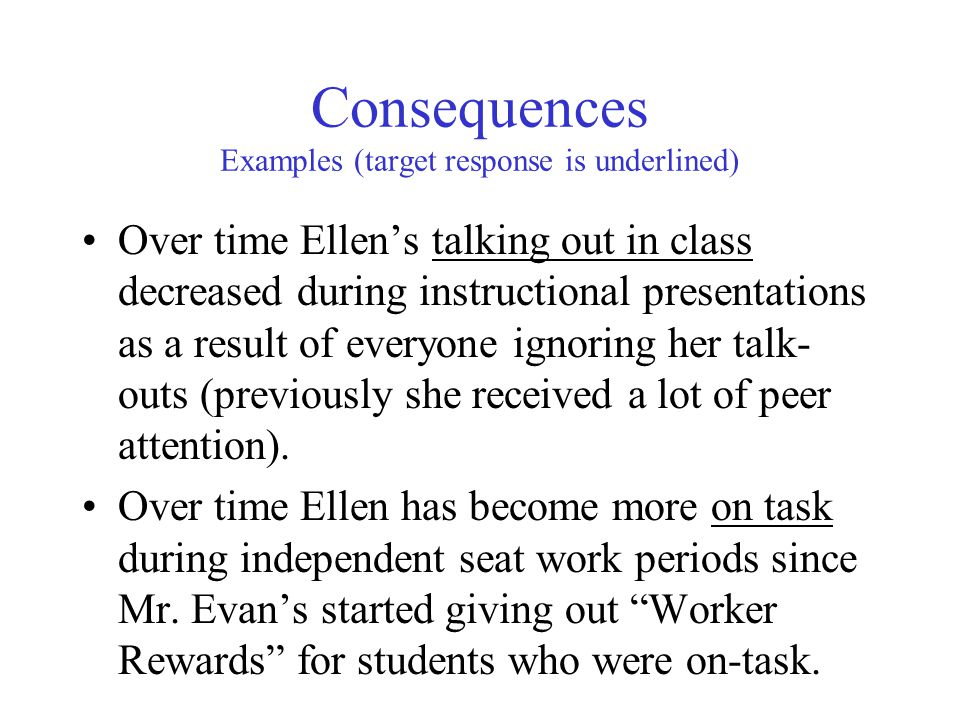 Consequences Examples (target response is underlined) Over time Ellen's talking out in class decreased during instructional presentations as a result of everyone ignoring her talk- outs (previously she received a lot of peer attention).