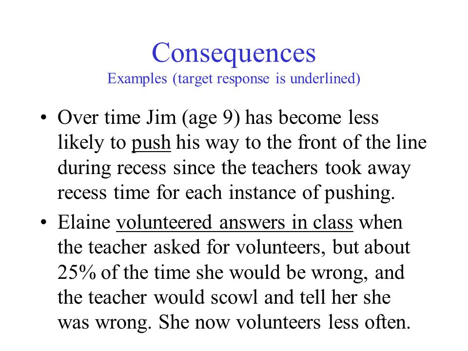 Consequences Examples (target response is underlined) Over time Jim (age 9) has become less likely to push his way to the front of the line during recess since the teachers took away recess time for each instance of pushing.