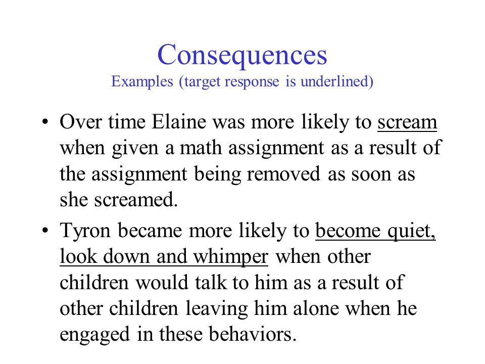 Consequences Examples (target response is underlined) Over time Elaine was more likely to scream when given a math assignment as a result of the assignment being removed as soon as she screamed.