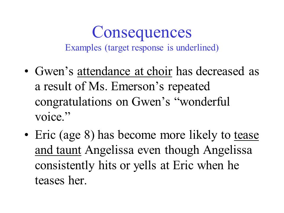 Consequences Examples (target response is underlined) Gwen's attendance at choir has decreased as a result of Ms.