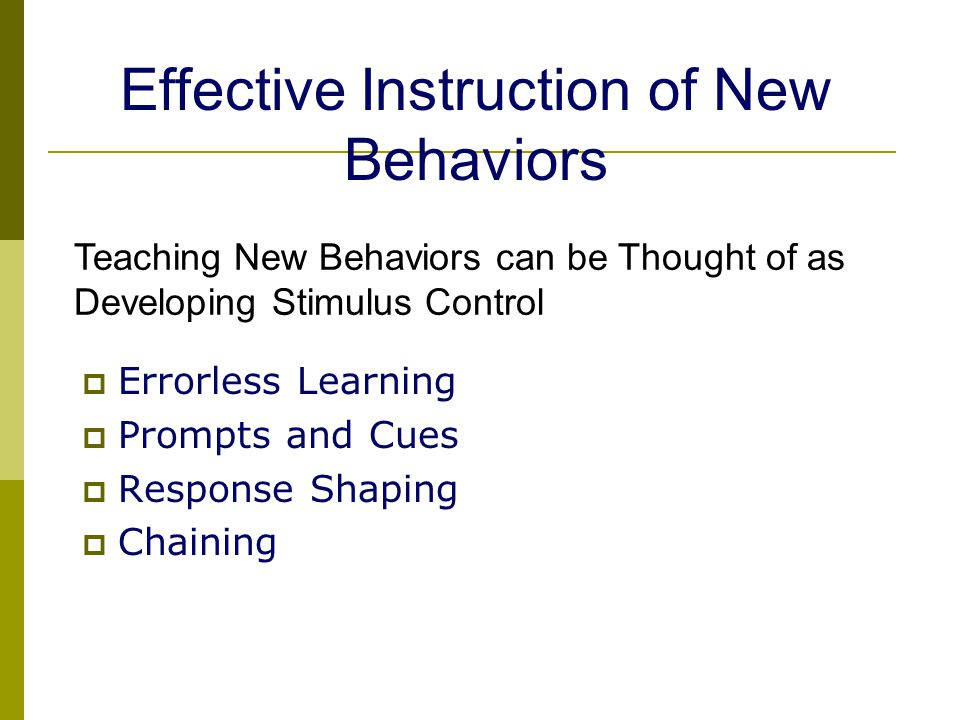 Teaching New Behaviors can be Thought of as Developing Stimulus Control  Errorless Learning  Prompts and Cues  Response Shaping  Chaining Effective Instruction of New Behaviors