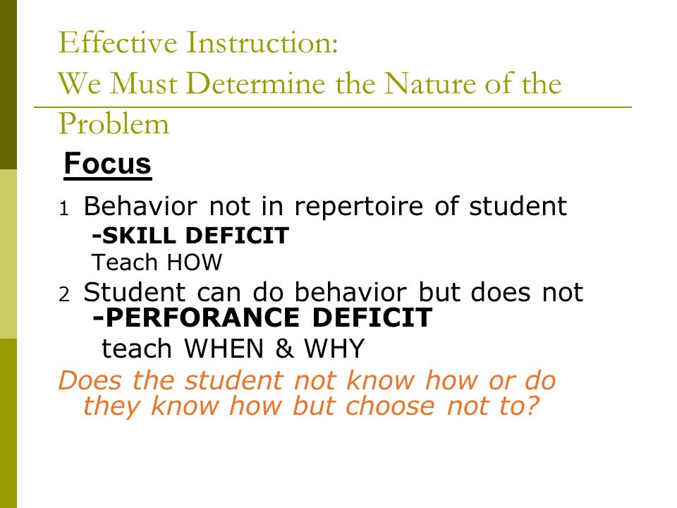 Effective Instruction: We Must Determine the Nature of the Problem 1 Behavior not in repertoire of student -SKILL DEFICIT Teach HOW 2 Student can do behavior but does not -PERFORANCE DEFICIT teach WHEN & WHY Does the student not know how or do they know how but choose not to.
