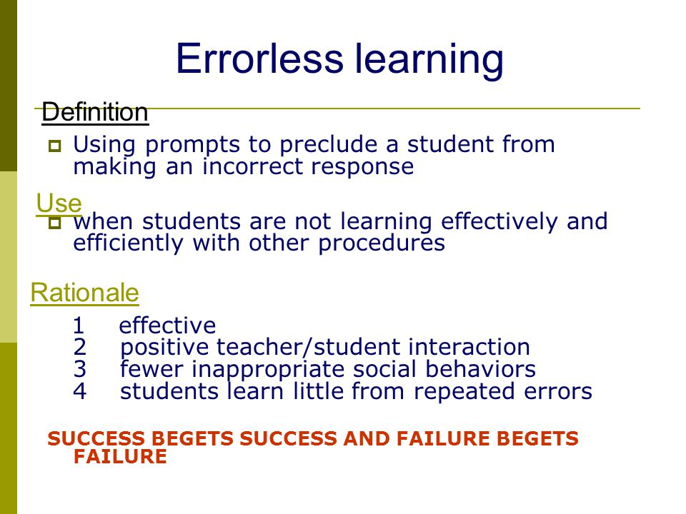  Using prompts to preclude a student from making an incorrect response  when students are not learning effectively and efficiently with other procedures 1 effective 2 positive teacher/student interaction 3 fewer inappropriate social behaviors 4 students learn little from repeated errors SUCCESS BEGETS SUCCESS AND FAILURE BEGETS FAILURE Use Rationale Definition Errorless learning