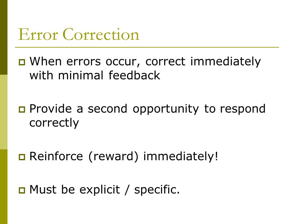 Error Correction  When errors occur, correct immediately with minimal feedback  Provide a second opportunity to respond correctly  Reinforce (reward) immediately.