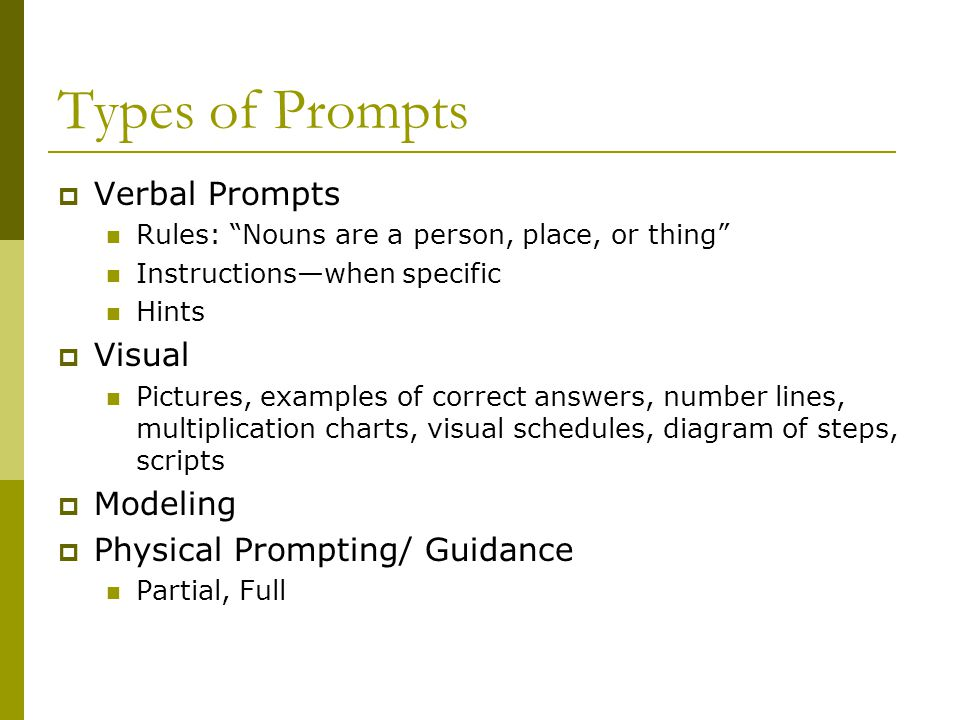 Types of Prompts  Verbal Prompts Rules: Nouns are a person, place, or thing Instructions—when specific Hints  Visual Pictures, examples of correct answers, number lines, multiplication charts, visual schedules, diagram of steps, scripts  Modeling  Physical Prompting/ Guidance Partial, Full