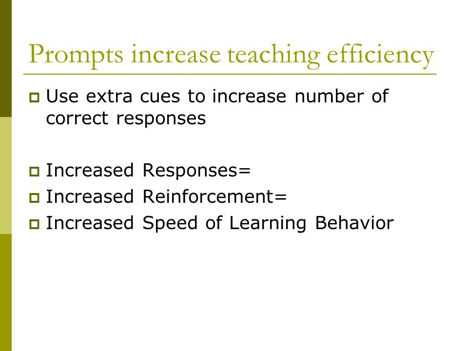 Prompts increase teaching efficiency  Use extra cues to increase number of correct responses  Increased Responses=  Increased Reinforcement=  Increased Speed of Learning Behavior