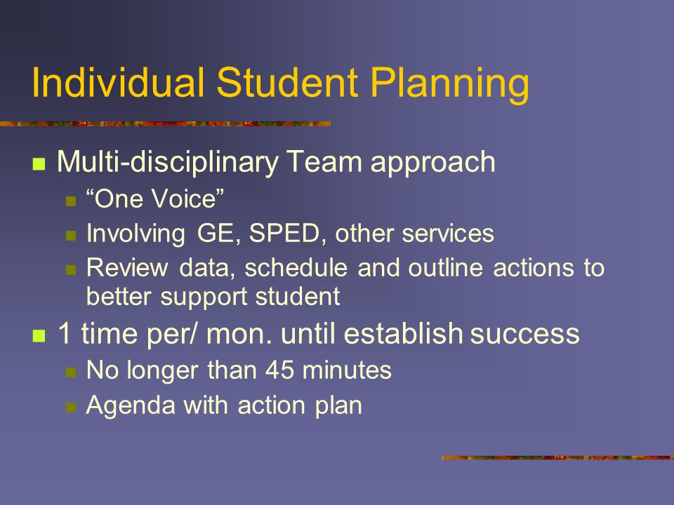 Individual Student Planning Multi-disciplinary Team approach One Voice Involving GE, SPED, other services Review data, schedule and outline actions to better support student 1 time per/ mon.
