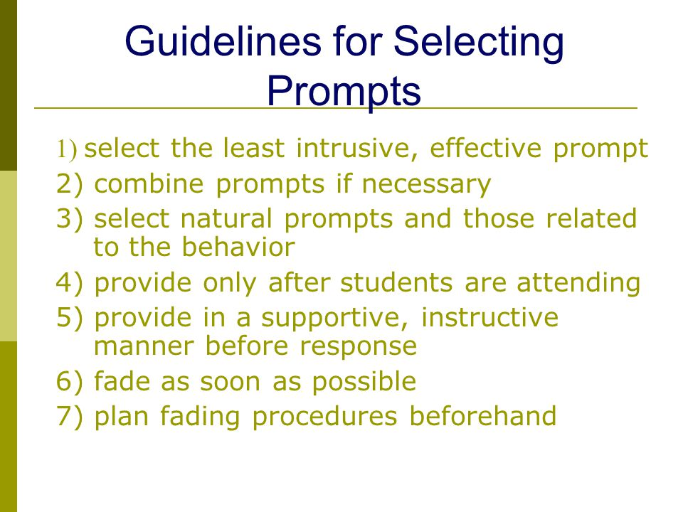 1) select the least intrusive, effective prompt 2) combine prompts if necessary 3) select natural prompts and those related to the behavior 4) provide only after students are attending 5) provide in a supportive, instructive manner before response 6) fade as soon as possible 7) plan fading procedures beforehand Guidelines for Selecting Prompts