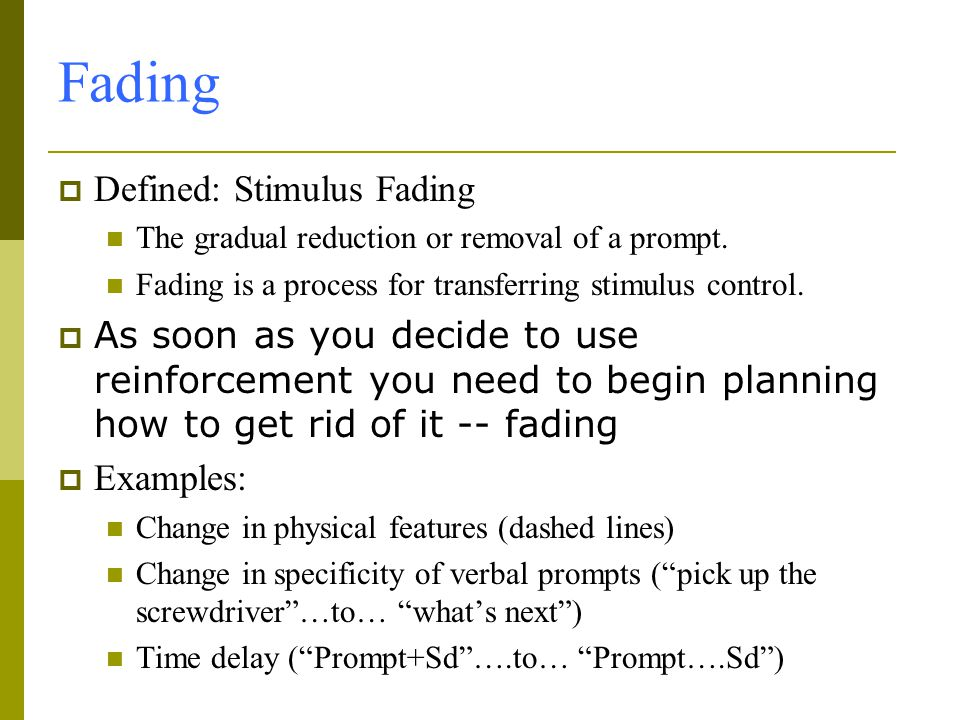 Fading  Defined: Stimulus Fading The gradual reduction or removal of a prompt.