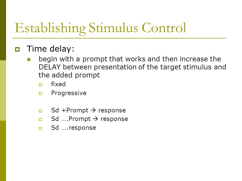 Establishing Stimulus Control  Time delay: begin with a prompt that works and then increase the DELAY between presentation of the target stimulus and the added prompt  fixed  Progressive  Sd +Prompt  response  Sd ….Prompt  response  Sd ….response