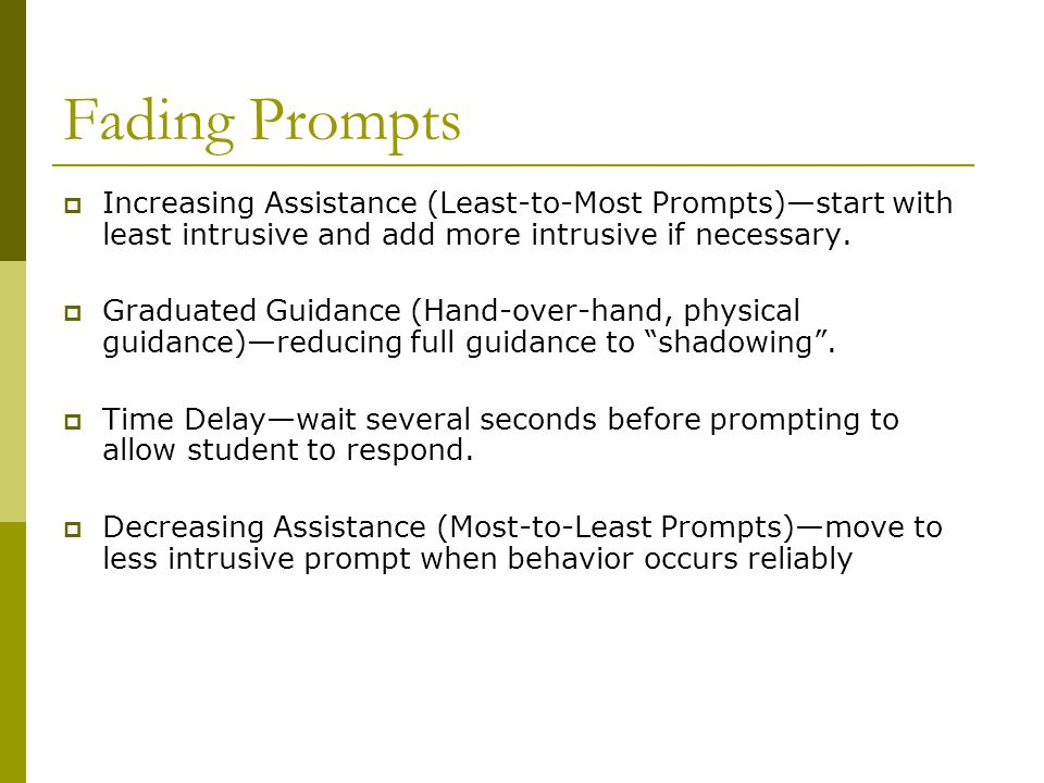 Fading Prompts  Increasing Assistance (Least-to-Most Prompts)—start with least intrusive and add more intrusive if necessary.