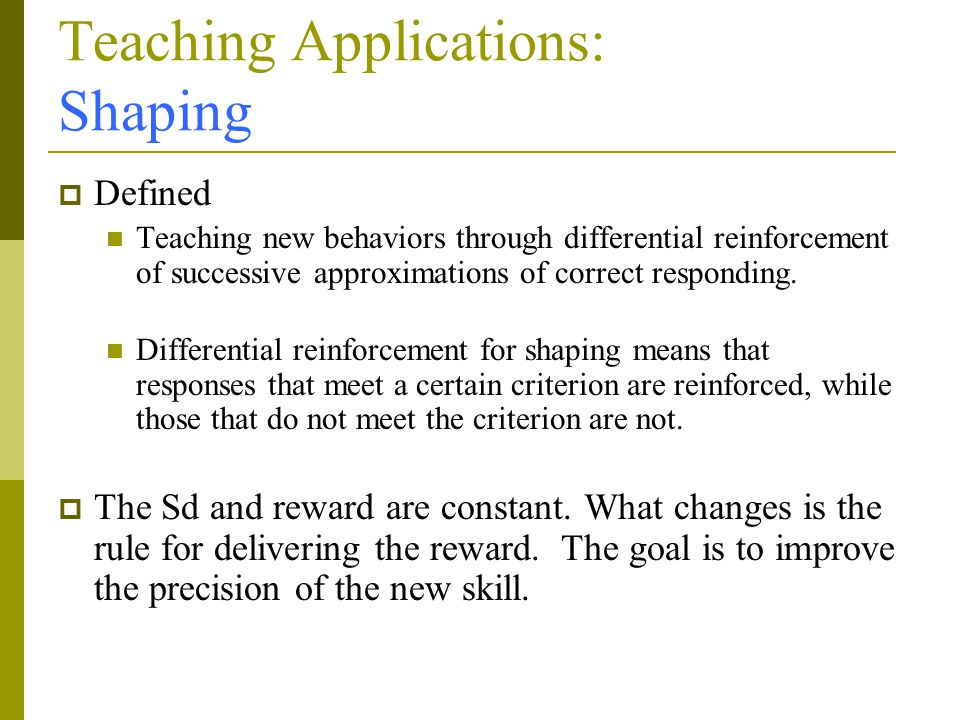 Teaching Applications: Shaping  Defined Teaching new behaviors through differential reinforcement of successive approximations of correct responding.