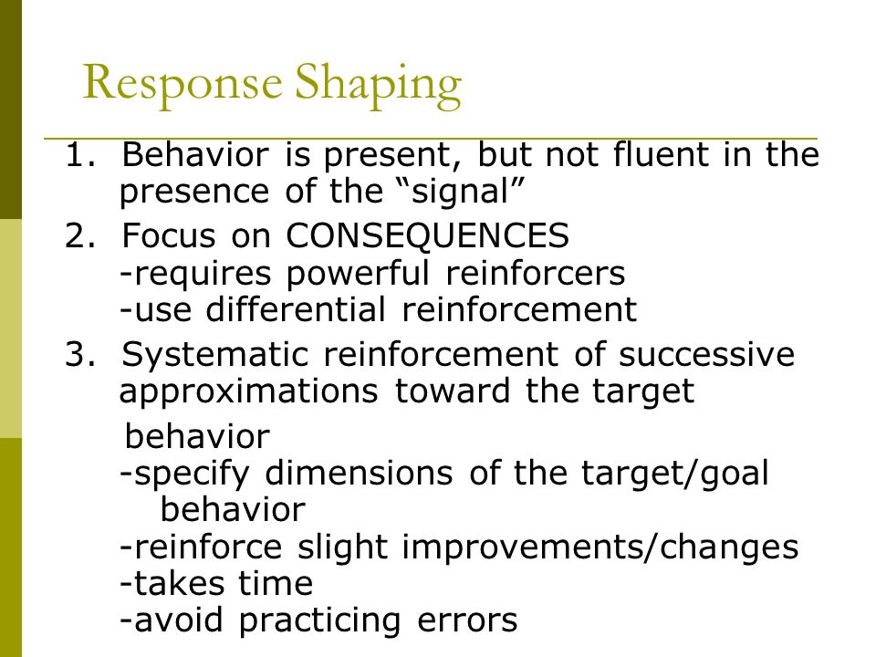 Response Shaping 1.Behavior is present, but not fluent in the presence of the signal 2.