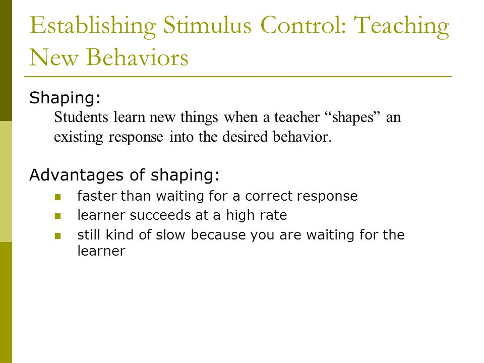 Establishing Stimulus Control: Teaching New Behaviors Shaping: Students learn new things when a teacher shapes an existing response into the desired behavior.