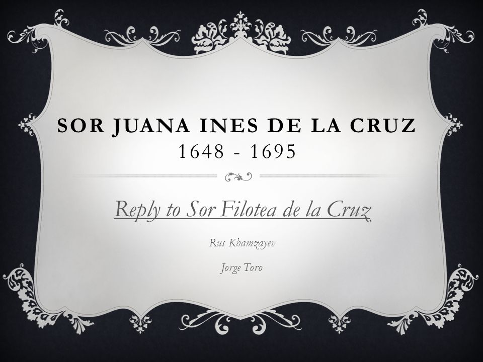 SOR JUANA INES DE LA CRUZ 1648 - 1695  Born on November 12, 1648  Born into an upper-class family  As a teen served as lady-in-waiting at the Viceregal court  Achieved a reputation as Tenth Muse  At the age of 3 years old she followed her sister to an all girl school to learn how to read.