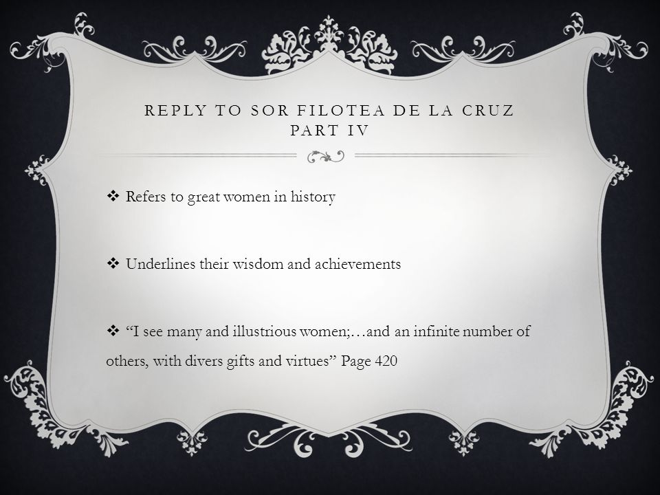 REPLY TO SOR FILOTEA DE LA CRUZ PART V  Concludes the letter by being bold yet respectful  …and if you find unsuitable the Vos of the address I have employed, believing that for the reverence I owe you, Your Reverence seemed little reverent, modify it in whatever manner seems appropriate to your due, for I have not dared exceed the limits of your custom, nor transgress the boundary of your modesty. Page 430