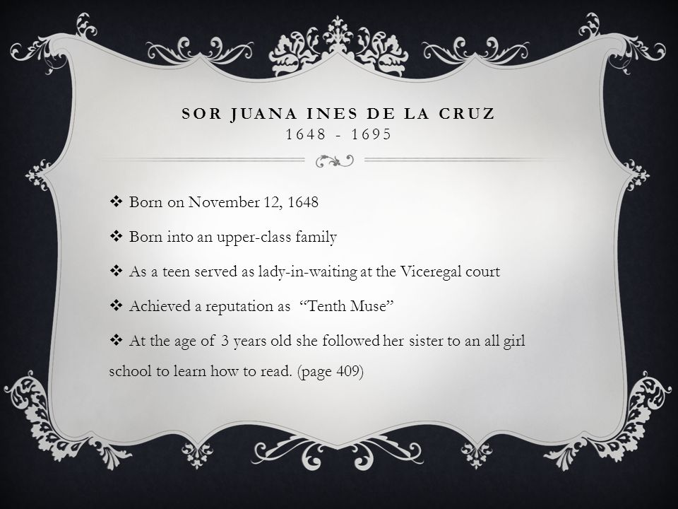 SOR JUANA INES DE LA CRUZ 1648 - 1695  At the age of 6 she knew how to read and write as well as household arts  She cut her hair and dressed as a boy in an attempt to go to a University in Mexico City  Studied Latin grammar  She had strong passion towards reading and Theology  Wrote secular forms: lyric poetry and drama