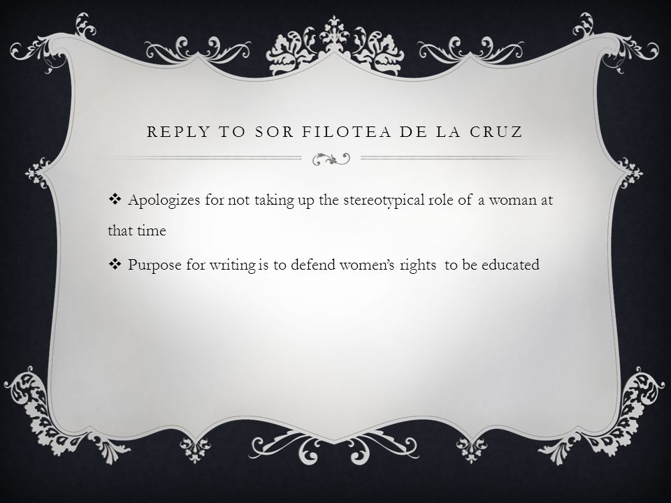 REPLY TO SOR FILOTEA DE LA CRUZ PART I  Humble apology:  This is not pretended modesty, lady, but simplest truth issuing from the depths of my heart… Page 405  I other than an humble nun, the lowliest creature of the world, the most unworthy to occupy your attention? Page 405  I wish no quarrel with the Holly Office…I will be ignorant of less.