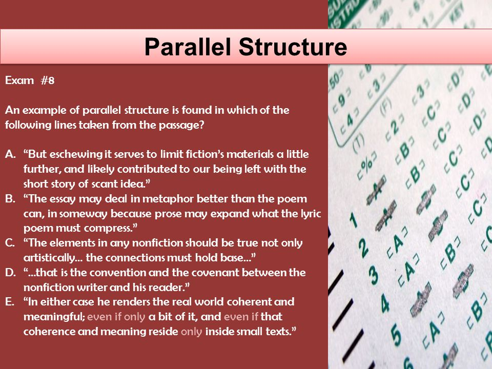 Parallel Structure Exam # 18 In the middle of the passage, the sentence, 'Enjoy it as it deserves,' I should say to him; 'take possession of it, explore it to its utmost extent, publish it, rejoice in it,' includes an example of A.A complex sentence B.Parallel structure C.An analogy D.Inversion E.Passive voice