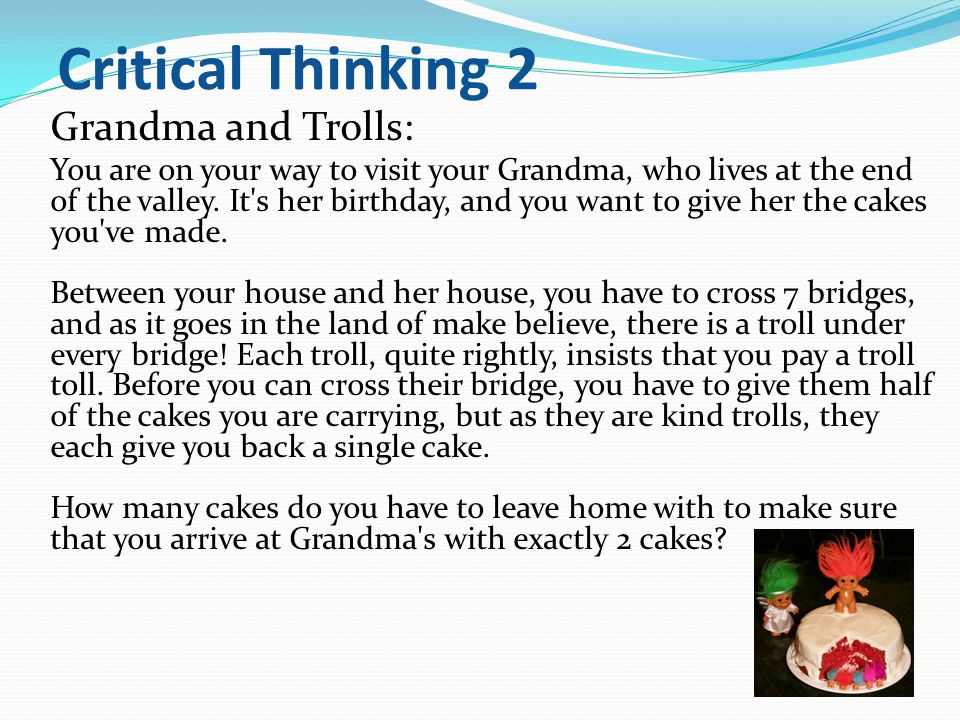 Critical Thinking 2 Grandma and Trolls: You are on your way to visit your Grandma, who lives at the end of the valley.