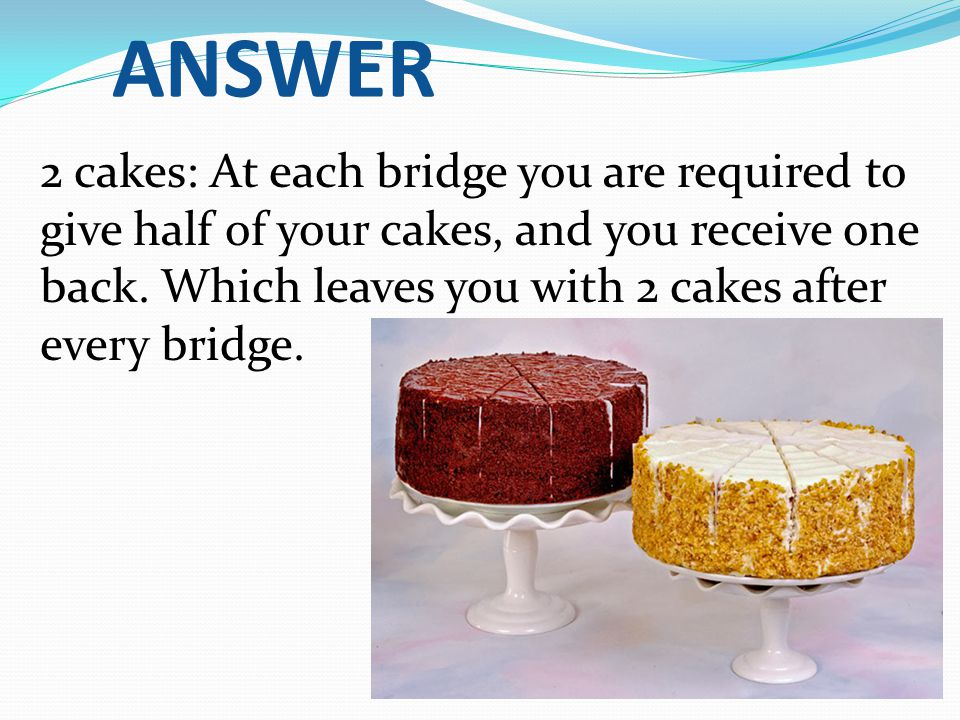 ANSWER 2 cakes: At each bridge you are required to give half of your cakes, and you receive one back.