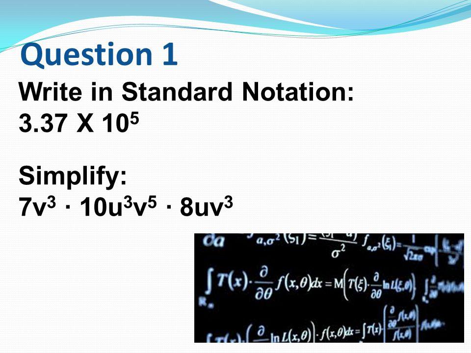 Question 1 Write in Standard Notation: 3.37 X 10 5 Simplify: 7v 3 ∙ 10u 3 v 5 ∙ 8uv 3