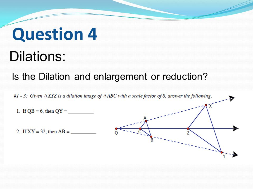 Question 4 Dilations: Is the Dilation and enlargement or reduction?
