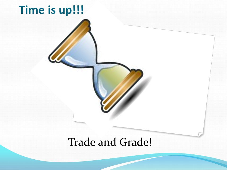 Time is up!!! Trade and Grade!