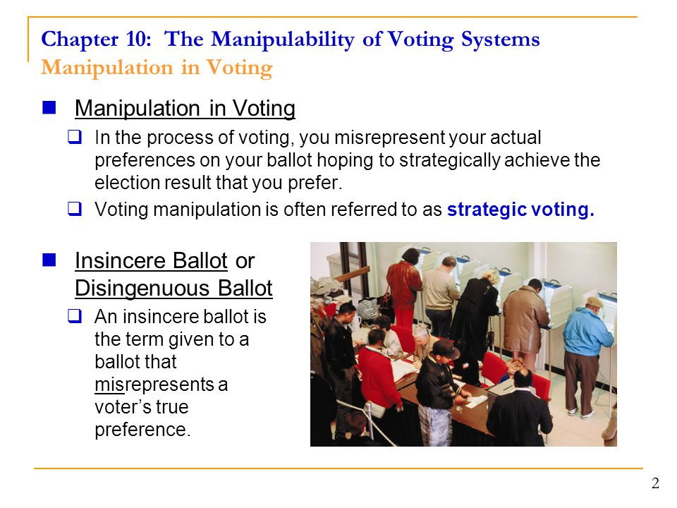 Chapter 10: The Manipulability of Voting Systems Manipulation in Voting 3 Definition of Manipulability  A voting system is said to be manipulable if there exist two sequences of preference list ballots and a voter (call the voter Jane) such that: 1.Neither election results in a tie.