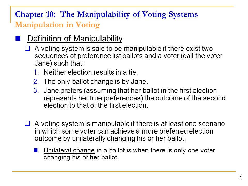 Chapter 10: The Manipulability of Voting Systems Majority Rule and Condorcet's Method 4 May's Theorem for Manipulability  Among all two-candidate voting systems that never result in a tie, majority rule is the only one that treats all voters and both candidates equally and is monotone and nonmanipulable.