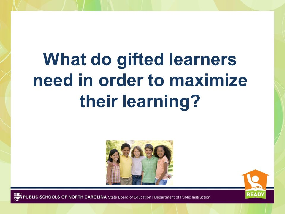 Why Gifted Students Need Differentiated Learning For most.… Faster pace of learning (2-3 repetitions) Precocity for information Ability to synthesize information within and across disciplines (conceptual understanding) Intensity of learning in area of interest Asynchronous development